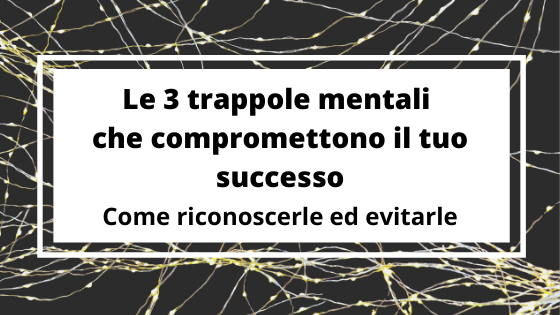 Le 3 trappole mentali che compromettono il tuo successo – come riconoscerle ed evitarle
